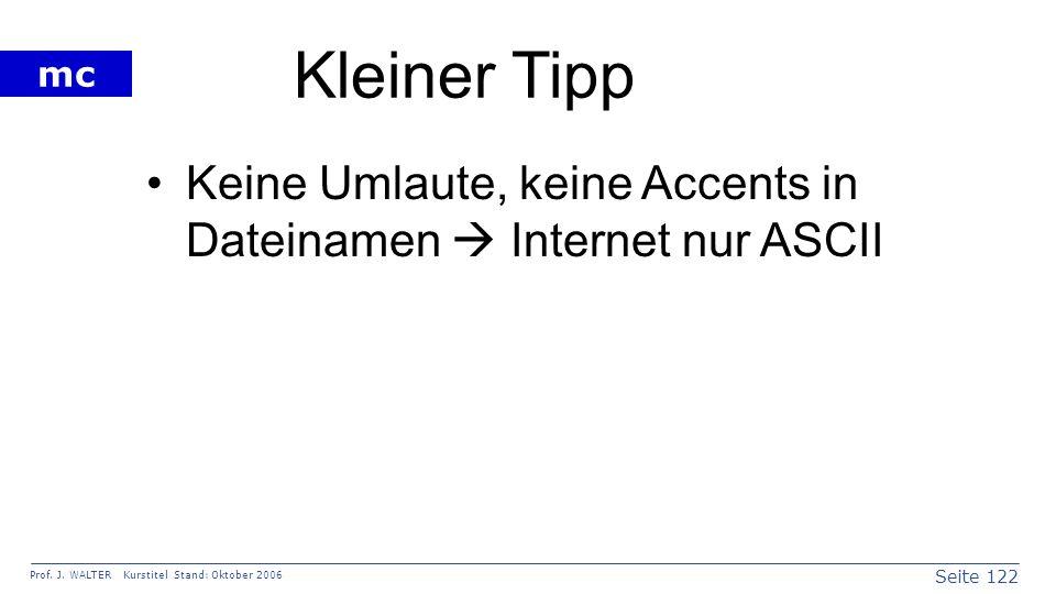 Seite 122 Prof. J. WALTER Kurstitel Stand: Oktober 2006 mc Kleiner Tipp Keine Umlaute, keine Accents in Dateinamen Internet nur ASCII