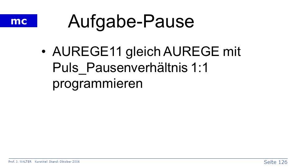 Seite 126 Prof. J. WALTER Kurstitel Stand: Oktober 2006 mc Aufgabe-Pause AUREGE11 gleich AUREGE mit Puls_Pausenverhältnis 1:1 programmieren