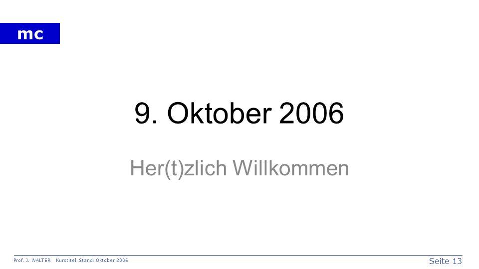Seite 13 Prof. J. WALTER Kurstitel Stand: Oktober 2006 mc 9. Oktober 2006 Her(t)zlich Willkommen