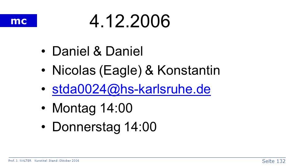 Seite 132 Prof. J. WALTER Kurstitel Stand: Oktober 2006 mc 4.12.2006 Daniel & Daniel Nicolas (Eagle) & Konstantin stda0024@hs-karlsruhe.de Montag 14:0