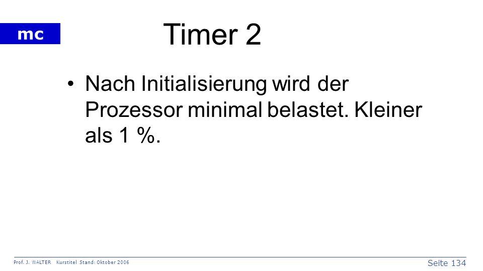 Seite 134 Prof. J. WALTER Kurstitel Stand: Oktober 2006 mc Timer 2 Nach Initialisierung wird der Prozessor minimal belastet. Kleiner als 1 %.