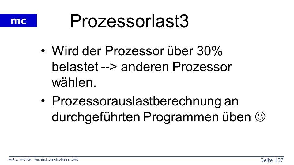 Seite 137 Prof. J. WALTER Kurstitel Stand: Oktober 2006 mc Prozessorlast3 Wird der Prozessor über 30% belastet --> anderen Prozessor wählen. Prozessor