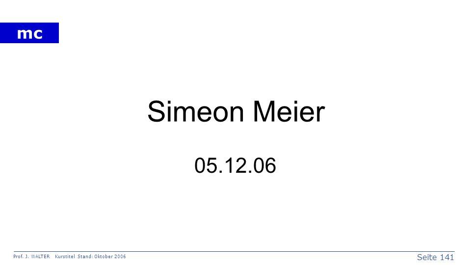Seite 141 Prof. J. WALTER Kurstitel Stand: Oktober 2006 mc Simeon Meier 05.12.06