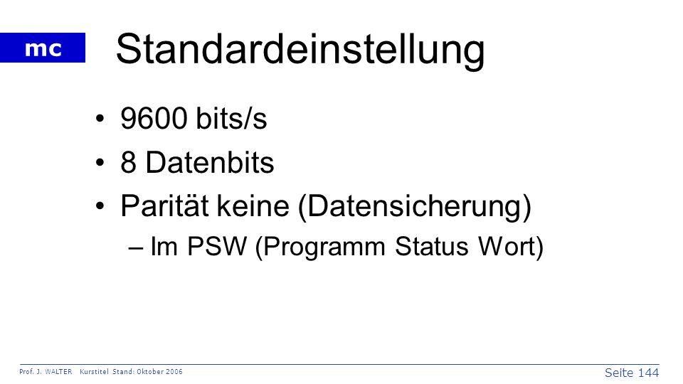 Seite 144 Prof. J. WALTER Kurstitel Stand: Oktober 2006 mc Standardeinstellung 9600 bits/s 8 Datenbits Parität keine (Datensicherung) –Im PSW (Program