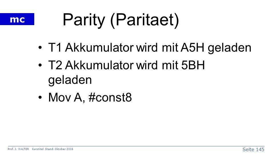 Seite 145 Prof. J. WALTER Kurstitel Stand: Oktober 2006 mc Parity (Paritaet) T1 Akkumulator wird mit A5H geladen T2 Akkumulator wird mit 5BH geladen M