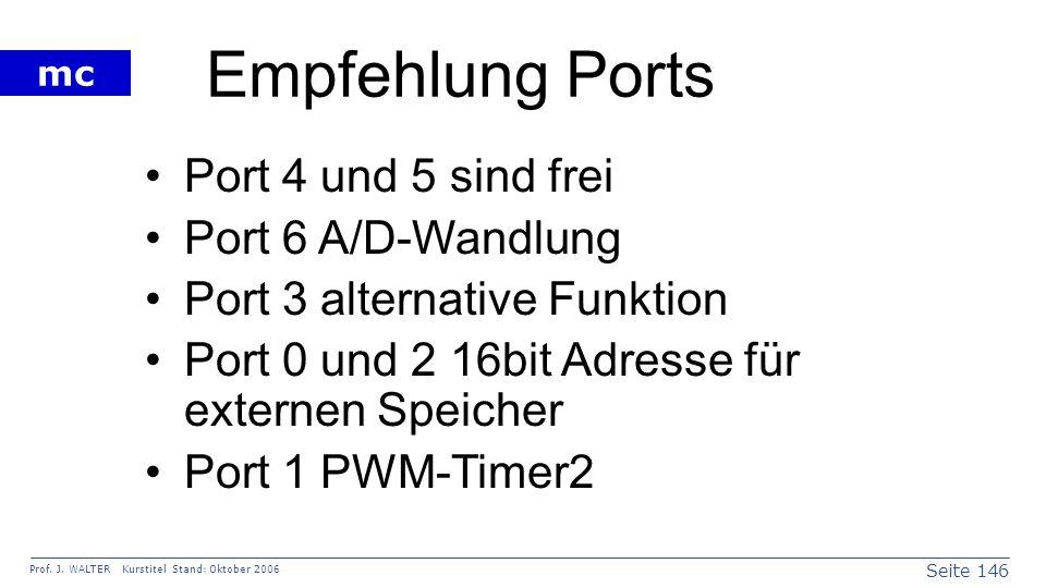 Seite 146 Prof. J. WALTER Kurstitel Stand: Oktober 2006 mc Empfehlung Ports Port 4 und 5 sind frei Port 6 A/D-Wandlung Port 3 alternative Funktion Por