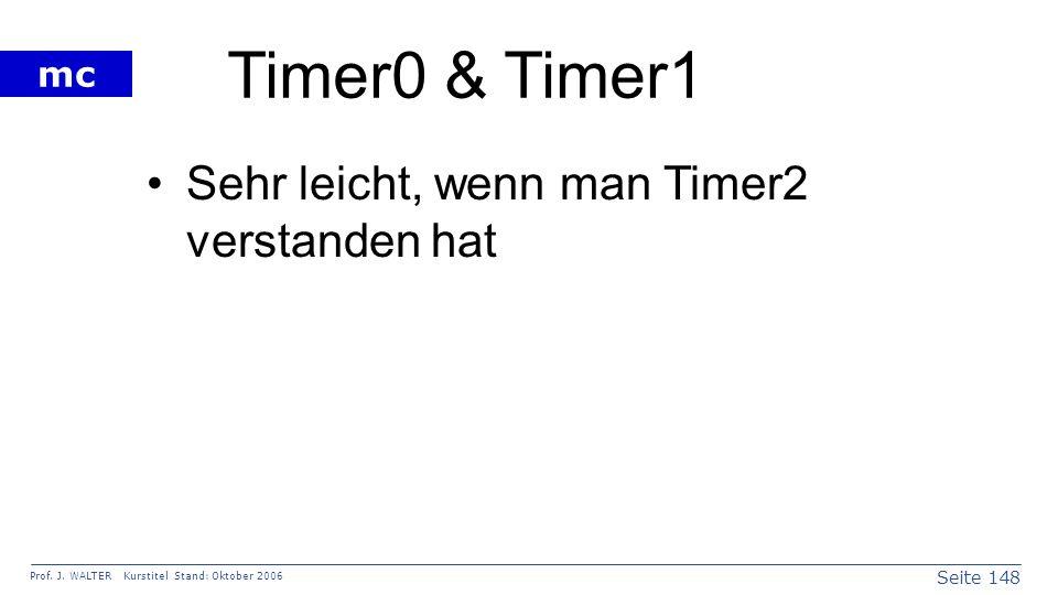 Seite 148 Prof. J. WALTER Kurstitel Stand: Oktober 2006 mc Timer0 & Timer1 Sehr leicht, wenn man Timer2 verstanden hat
