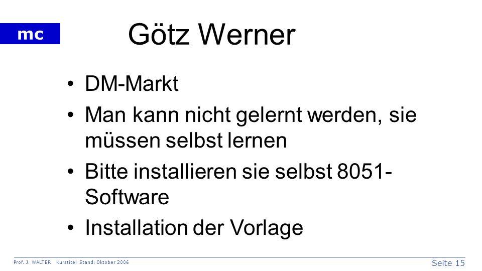 Seite 15 Prof. J. WALTER Kurstitel Stand: Oktober 2006 mc Götz Werner DM-Markt Man kann nicht gelernt werden, sie müssen selbst lernen Bitte installie
