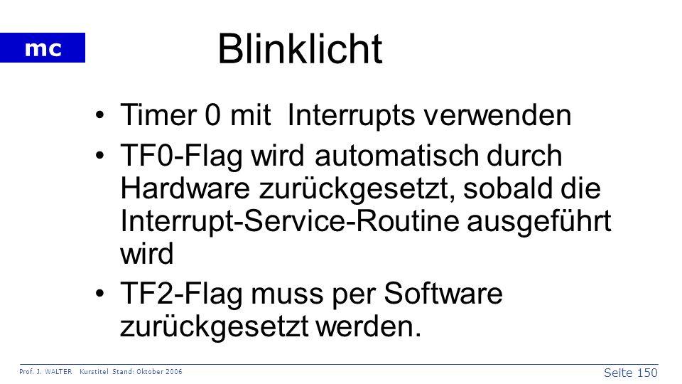 Seite 150 Prof. J. WALTER Kurstitel Stand: Oktober 2006 mc Blinklicht Timer 0 mit Interrupts verwenden TF0-Flag wird automatisch durch Hardware zurück