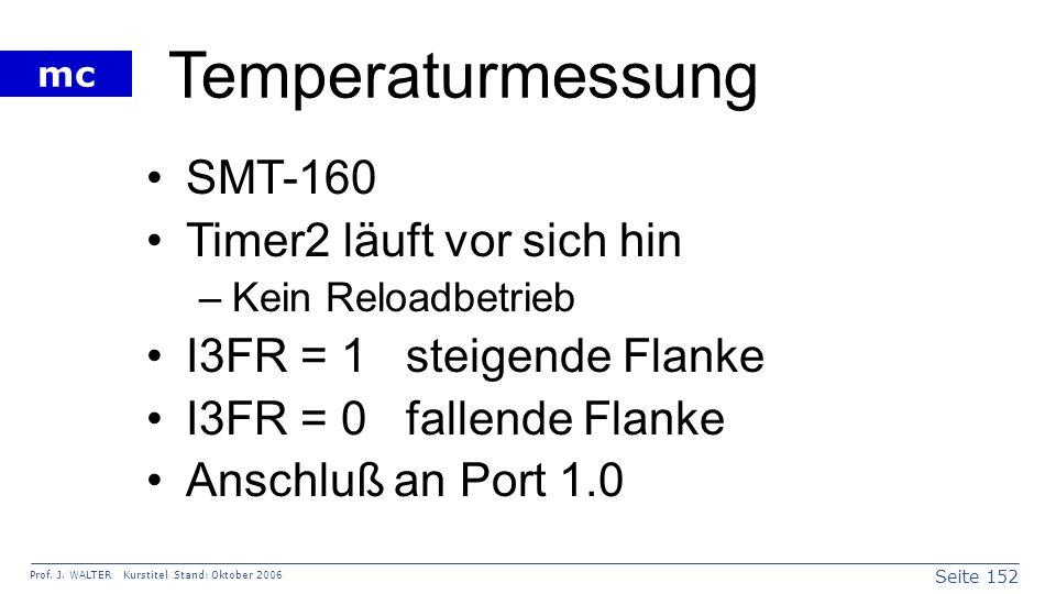 Seite 152 Prof. J. WALTER Kurstitel Stand: Oktober 2006 mc Temperaturmessung SMT-160 Timer2 läuft vor sich hin –Kein Reloadbetrieb I3FR = 1 steigende