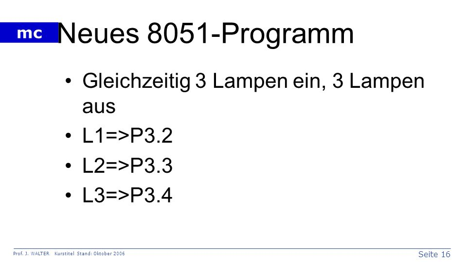 Seite 16 Prof. J. WALTER Kurstitel Stand: Oktober 2006 mc Neues 8051-Programm Gleichzeitig 3 Lampen ein, 3 Lampen aus L1=>P3.2 L2=>P3.3 L3=>P3.4