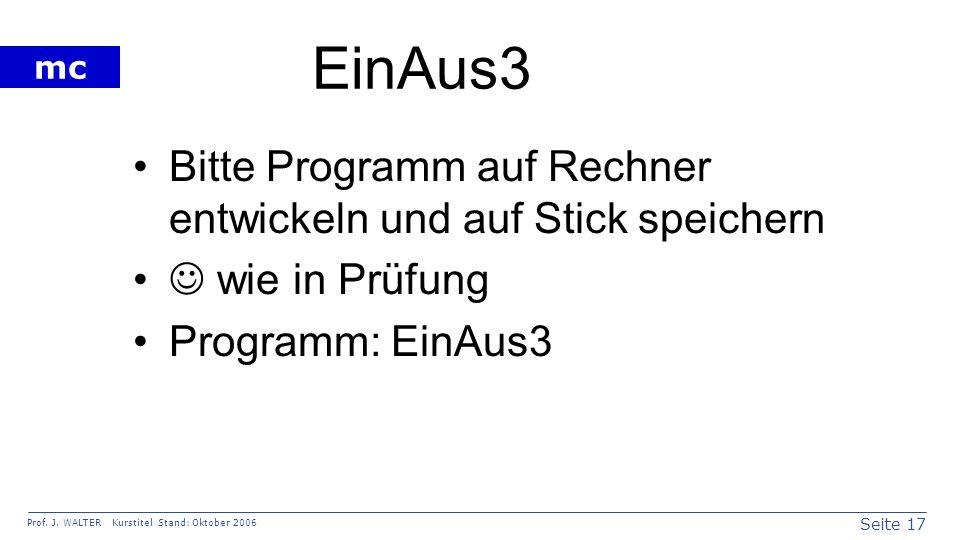Seite 17 Prof. J. WALTER Kurstitel Stand: Oktober 2006 mc EinAus3 Bitte Programm auf Rechner entwickeln und auf Stick speichern wie in Prüfung Program
