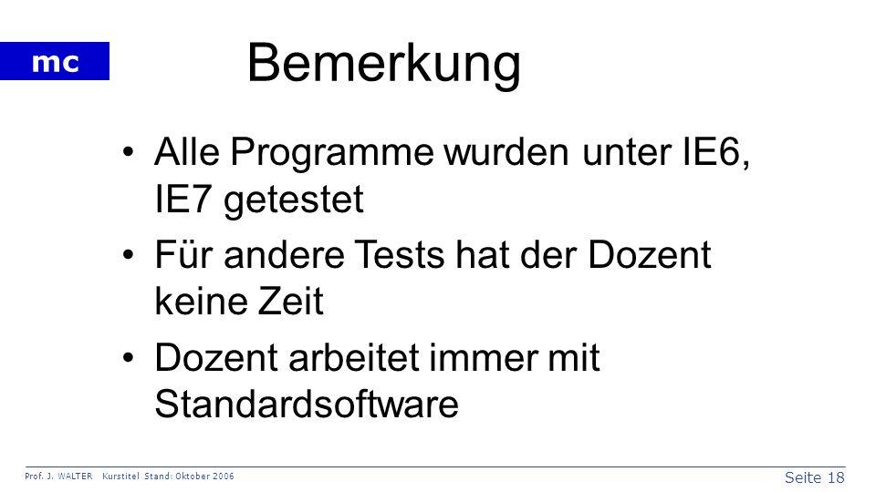 Seite 18 Prof. J. WALTER Kurstitel Stand: Oktober 2006 mc Bemerkung Alle Programme wurden unter IE6, IE7 getestet Für andere Tests hat der Dozent kein