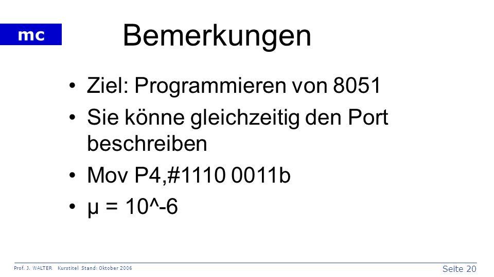 Seite 20 Prof. J. WALTER Kurstitel Stand: Oktober 2006 mc Bemerkungen Ziel: Programmieren von 8051 Sie könne gleichzeitig den Port beschreiben Mov P4,