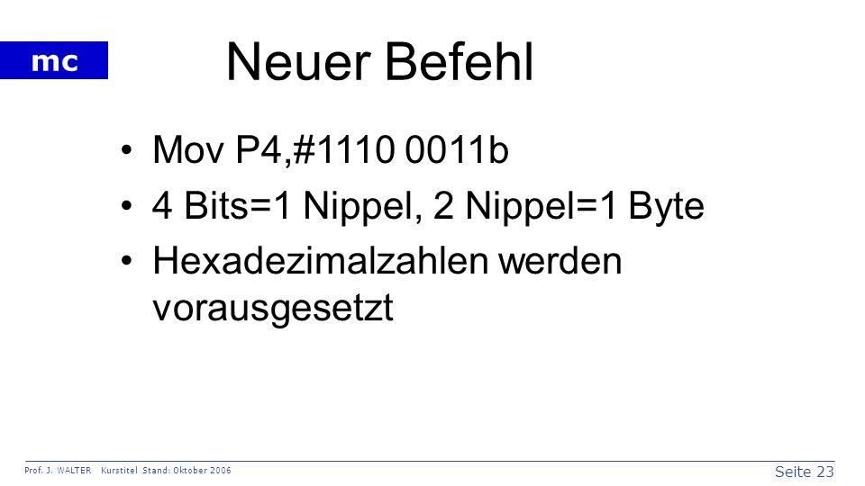 Seite 23 Prof. J. WALTER Kurstitel Stand: Oktober 2006 mc Neuer Befehl Mov P4,#1110 0011b 4 Bits=1 Nippel, 2 Nippel=1 Byte Hexadezimalzahlen werden vo