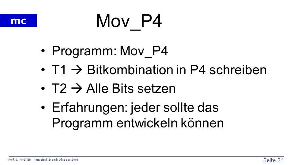 Seite 24 Prof. J. WALTER Kurstitel Stand: Oktober 2006 mc Mov_P4 Programm: Mov_P4 T1 Bitkombination in P4 schreiben T2 Alle Bits setzen Erfahrungen: j