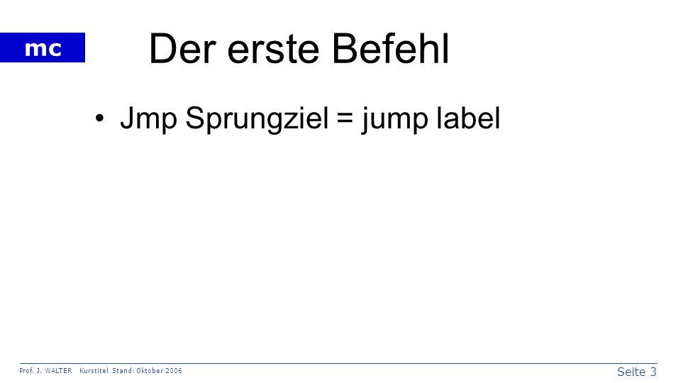 Seite 3 Prof. J. WALTER Kurstitel Stand: Oktober 2006 mc Der erste Befehl Jmp Sprungziel = jump label