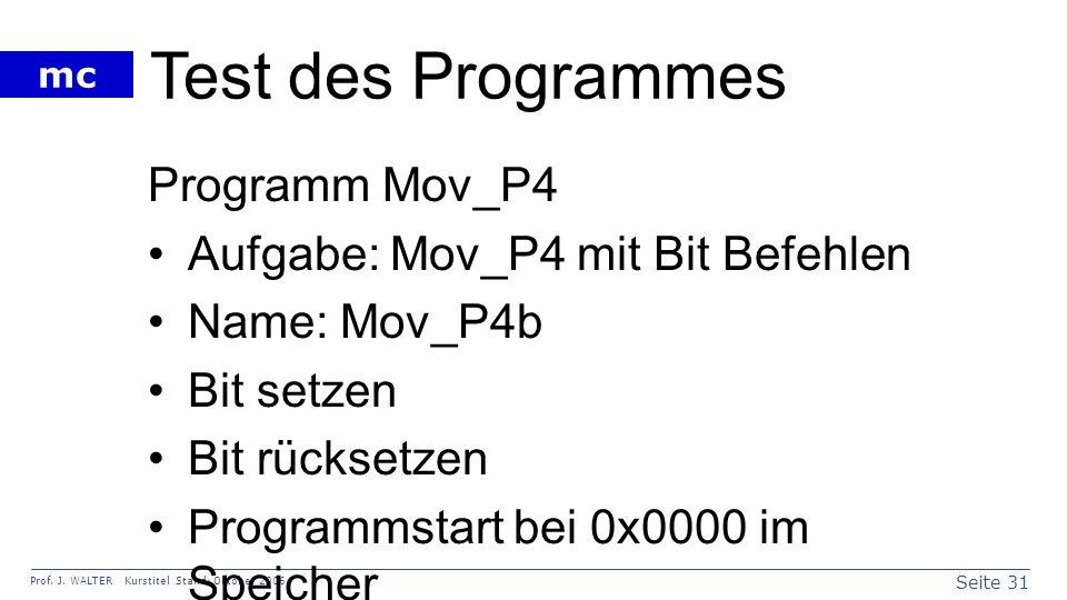 Seite 31 Prof. J. WALTER Kurstitel Stand: Oktober 2006 mc Test des Programmes Programm Mov_P4 Aufgabe: Mov_P4 mit Bit Befehlen Name: Mov_P4b Bit setze