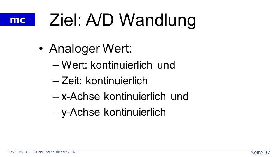 Seite 37 Prof. J. WALTER Kurstitel Stand: Oktober 2006 mc Ziel: A/D Wandlung Analoger Wert: –Wert: kontinuierlich und –Zeit: kontinuierlich –x-Achse k