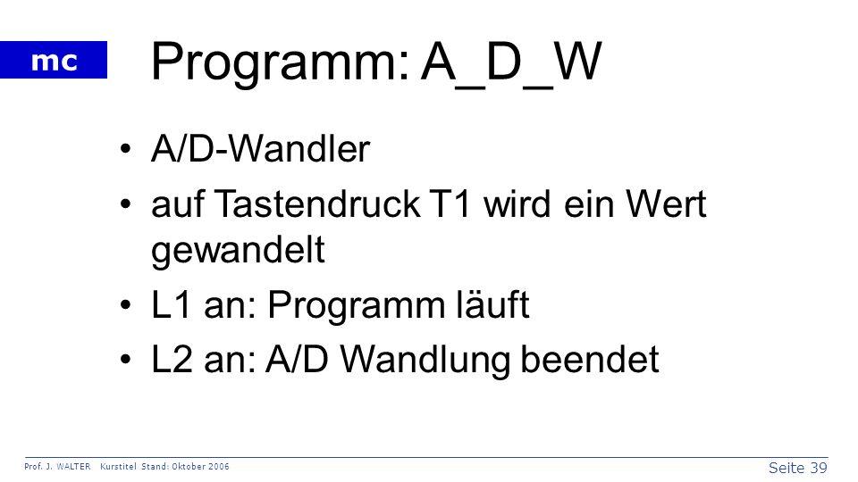 Seite 39 Prof. J. WALTER Kurstitel Stand: Oktober 2006 mc Programm: A_D_W A/D-Wandler auf Tastendruck T1 wird ein Wert gewandelt L1 an: Programm läuft