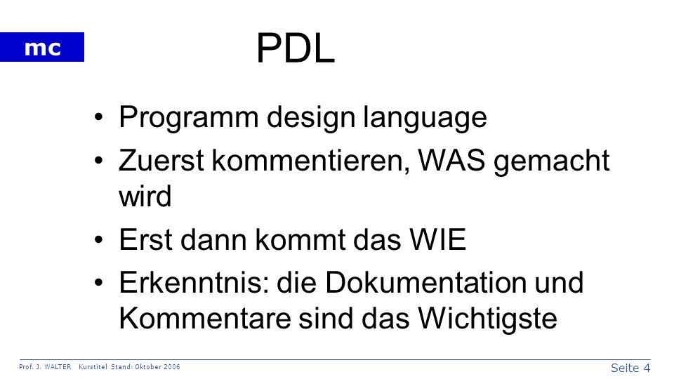 Seite 4 Prof. J. WALTER Kurstitel Stand: Oktober 2006 mc PDL Programm design language Zuerst kommentieren, WAS gemacht wird Erst dann kommt das WIE Er