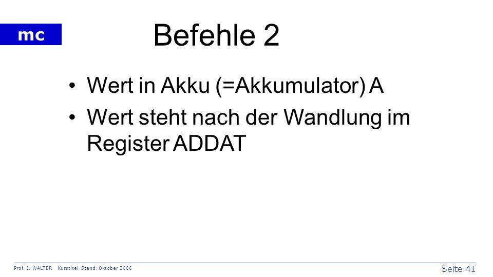 Seite 41 Prof. J. WALTER Kurstitel Stand: Oktober 2006 mc Befehle 2 Wert in Akku (=Akkumulator) A Wert steht nach der Wandlung im Register ADDAT
