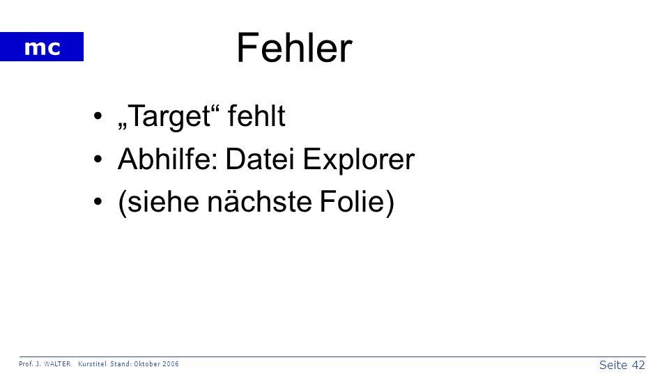 Seite 42 Prof. J. WALTER Kurstitel Stand: Oktober 2006 mc Fehler Target fehlt Abhilfe: Datei Explorer (siehe nächste Folie)