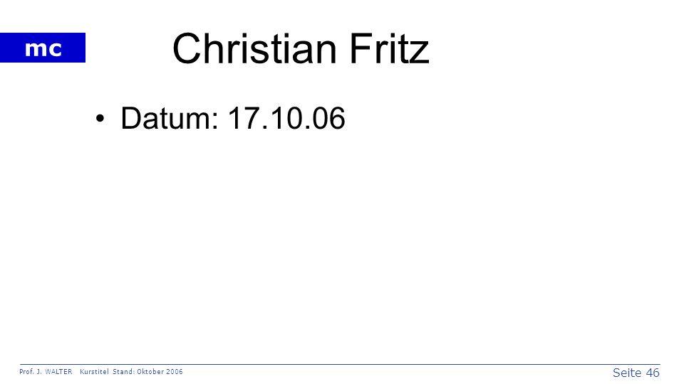 Seite 46 Prof. J. WALTER Kurstitel Stand: Oktober 2006 mc Christian Fritz Datum: 17.10.06