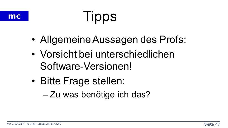 Seite 47 Prof. J. WALTER Kurstitel Stand: Oktober 2006 mc Tipps Allgemeine Aussagen des Profs: Vorsicht bei unterschiedlichen Software-Versionen! Bitt