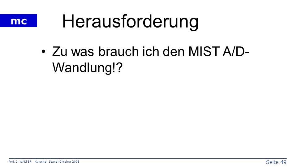 Seite 49 Prof. J. WALTER Kurstitel Stand: Oktober 2006 mc Herausforderung Zu was brauch ich den MIST A/D- Wandlung!?
