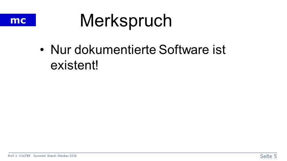 Seite 5 Prof. J. WALTER Kurstitel Stand: Oktober 2006 mc Merkspruch Nur dokumentierte Software ist existent!
