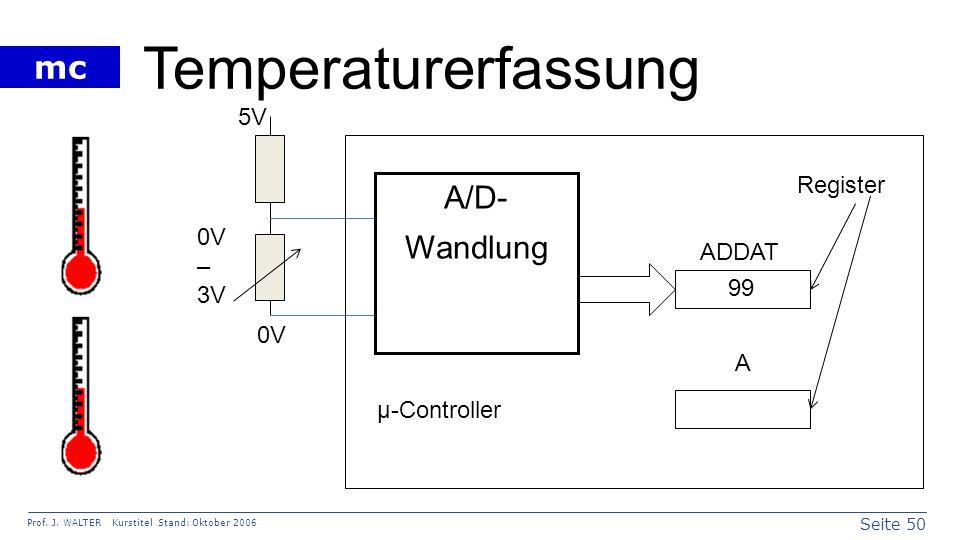 Seite 50 Prof. J. WALTER Kurstitel Stand: Oktober 2006 mc Temperaturerfassung A/D- Wandlung µ-Controller 0V – 3V ADDAT A 5V 0V 99 Register