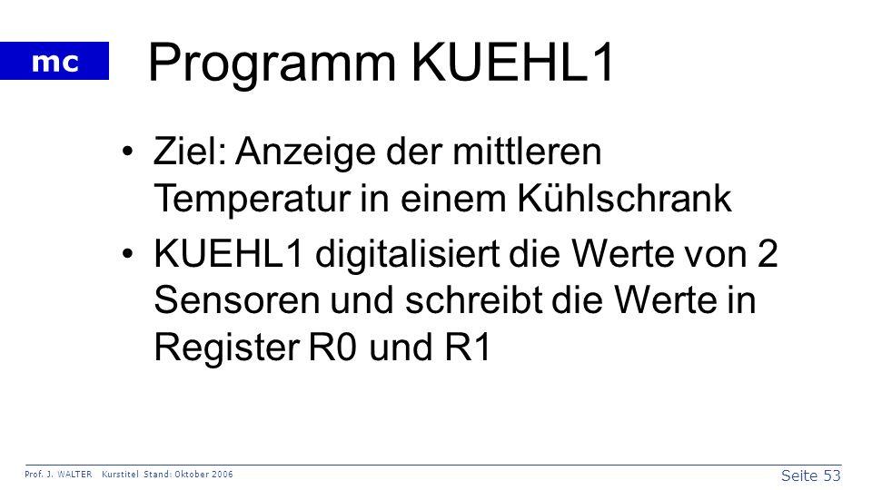 Seite 53 Prof. J. WALTER Kurstitel Stand: Oktober 2006 mc Programm KUEHL1 Ziel: Anzeige der mittleren Temperatur in einem Kühlschrank KUEHL1 digitalis