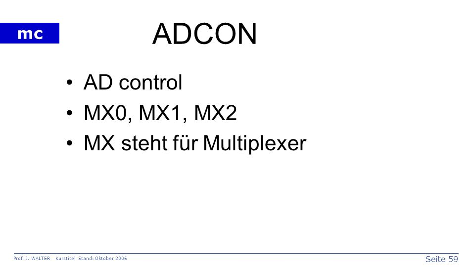 Seite 59 Prof. J. WALTER Kurstitel Stand: Oktober 2006 mc ADCON AD control MX0, MX1, MX2 MX steht für Multiplexer