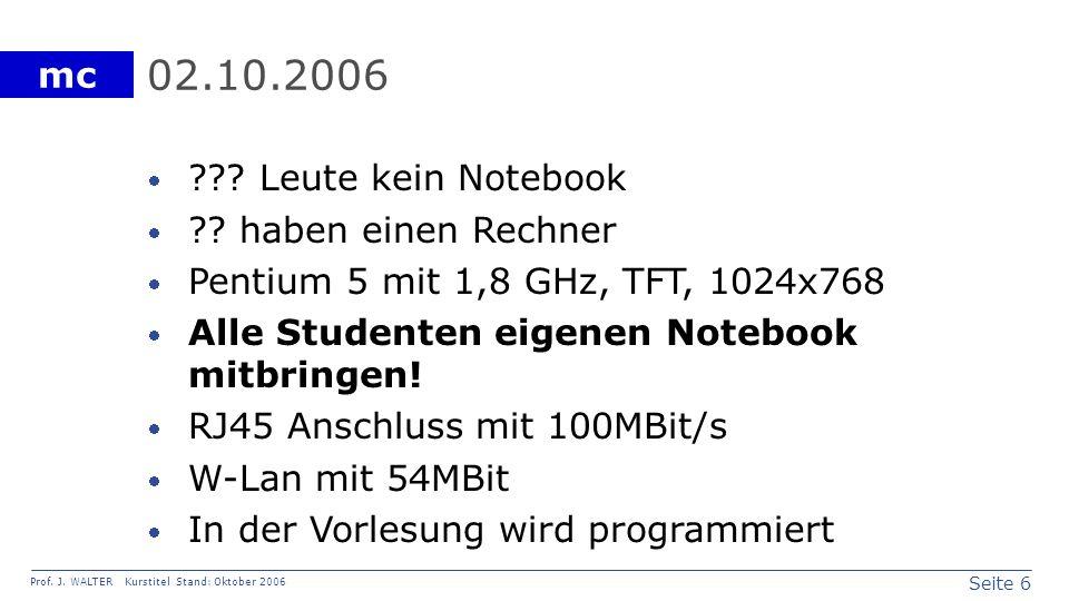 Seite 6 Prof. J. WALTER Kurstitel Stand: Oktober 2006 mc 02.10.2006 ??? Leute kein Notebook ?? haben einen Rechner Pentium 5 mit 1,8 GHz, TFT, 1024x76