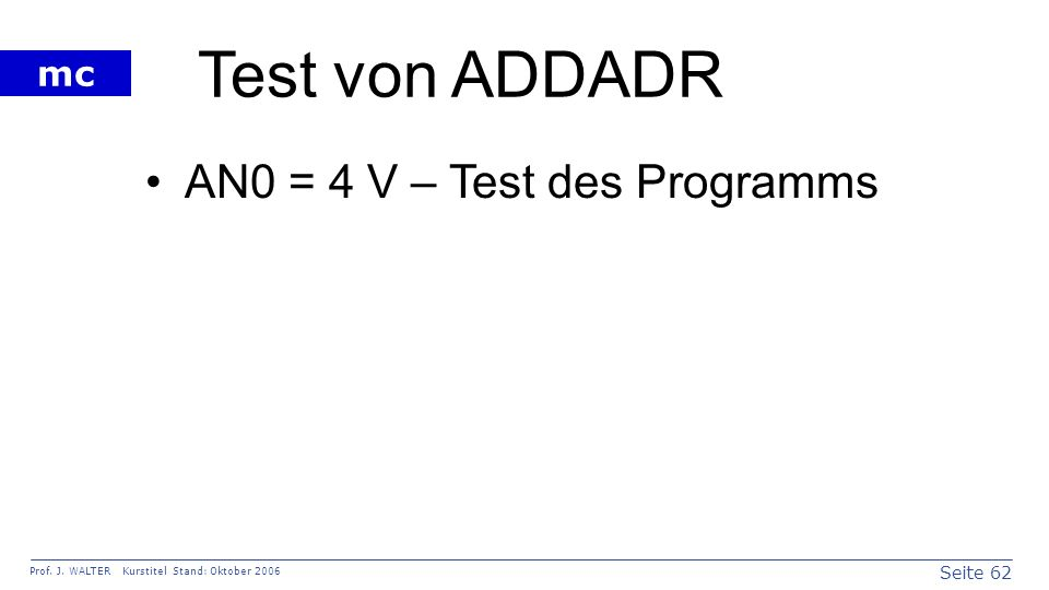 Seite 62 Prof. J. WALTER Kurstitel Stand: Oktober 2006 mc Test von ADDADR AN0 = 4 V – Test des Programms