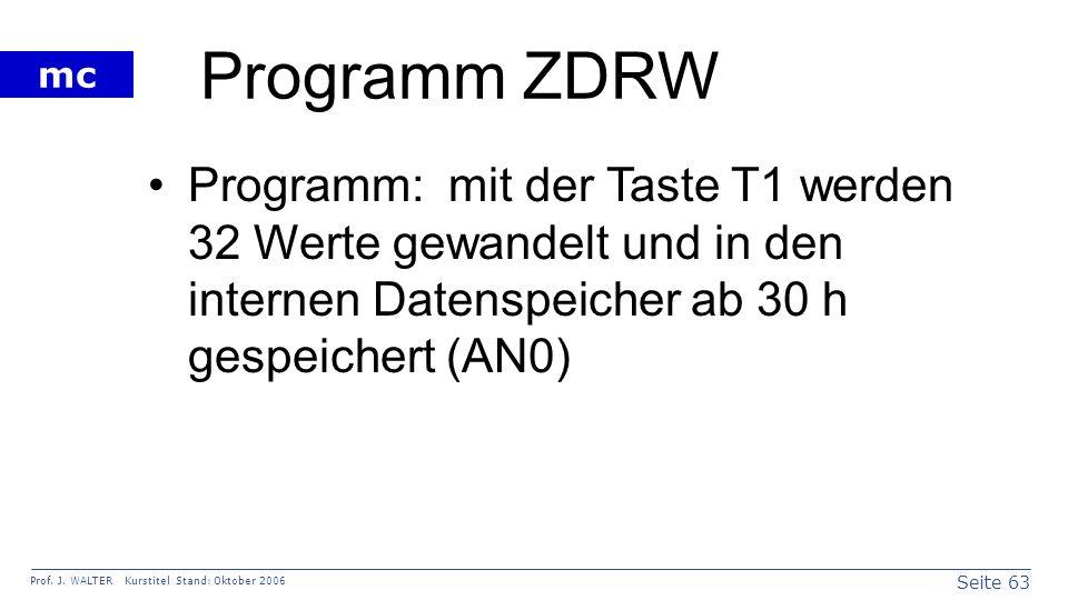 Seite 63 Prof. J. WALTER Kurstitel Stand: Oktober 2006 mc Programm ZDRW Programm: mit der Taste T1 werden 32 Werte gewandelt und in den internen Daten