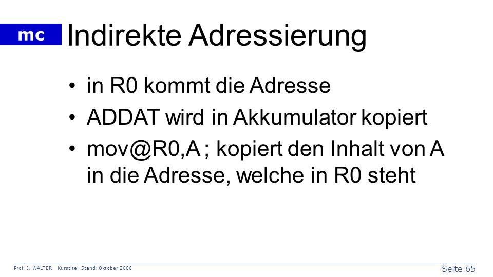 Seite 65 Prof. J. WALTER Kurstitel Stand: Oktober 2006 mc Indirekte Adressierung in R0 kommt die Adresse ADDAT wird in Akkumulator kopiert mov@R0,A ;