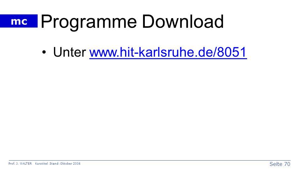 Seite 70 Prof. J. WALTER Kurstitel Stand: Oktober 2006 mc Programme Download Unter www.hit-karlsruhe.de/8051www.hit-karlsruhe.de/8051