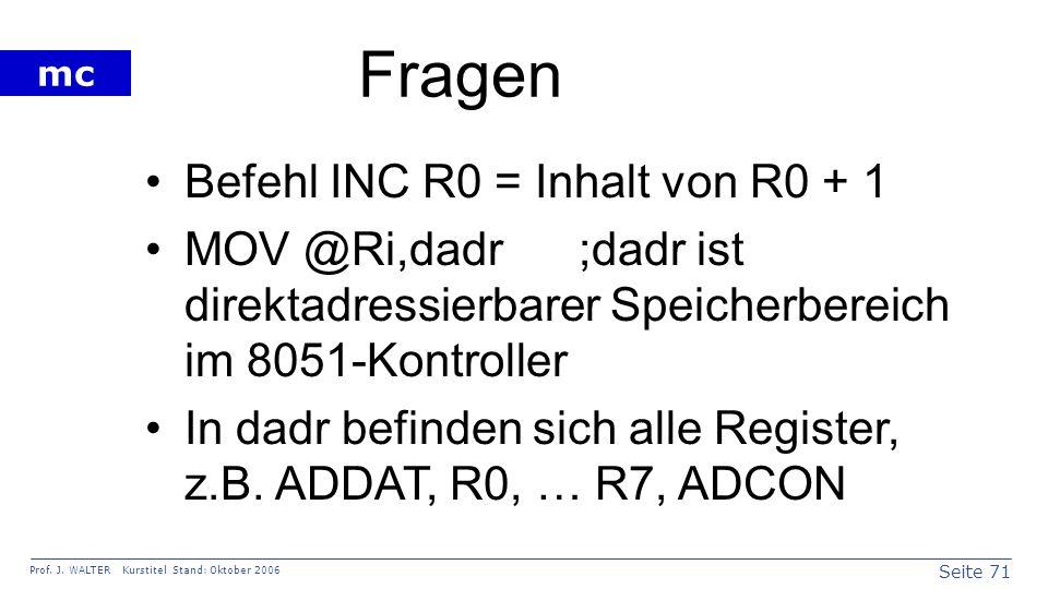 Seite 71 Prof. J. WALTER Kurstitel Stand: Oktober 2006 mc Fragen Befehl INC R0 = Inhalt von R0 + 1 MOV @Ri,dadr ;dadr ist direktadressierbarer Speiche