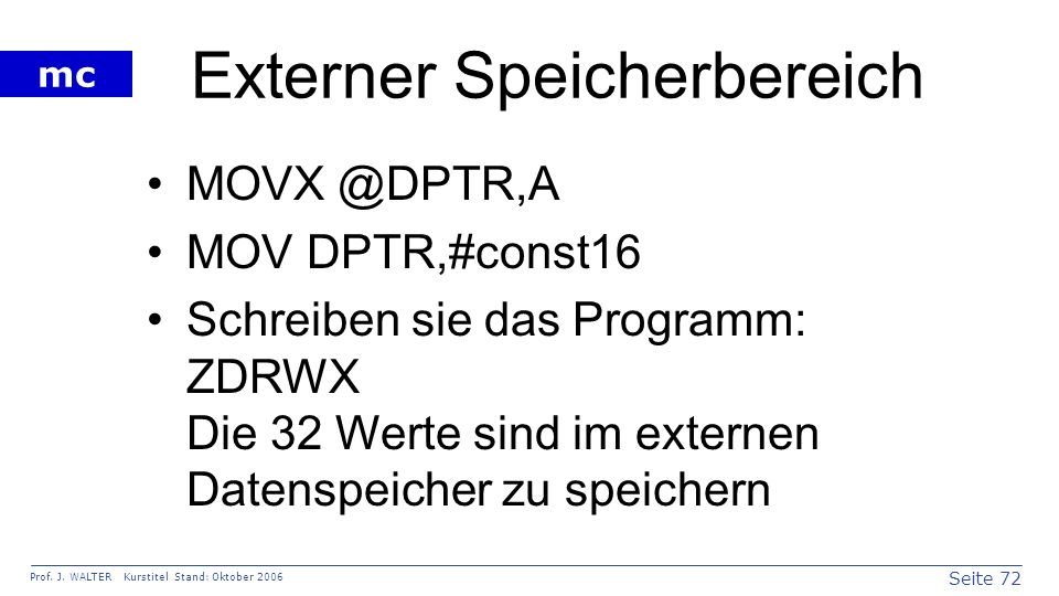 Seite 72 Prof. J. WALTER Kurstitel Stand: Oktober 2006 mc Externer Speicherbereich MOVX @DPTR,A MOV DPTR,#const16 Schreiben sie das Programm: ZDRWX Di