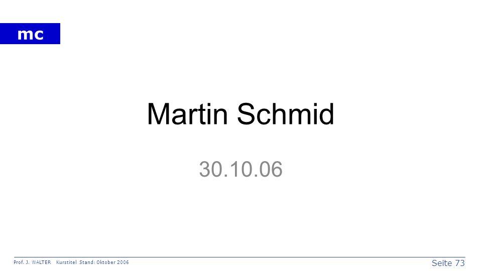 Seite 73 Prof. J. WALTER Kurstitel Stand: Oktober 2006 mc Martin Schmid 30.10.06