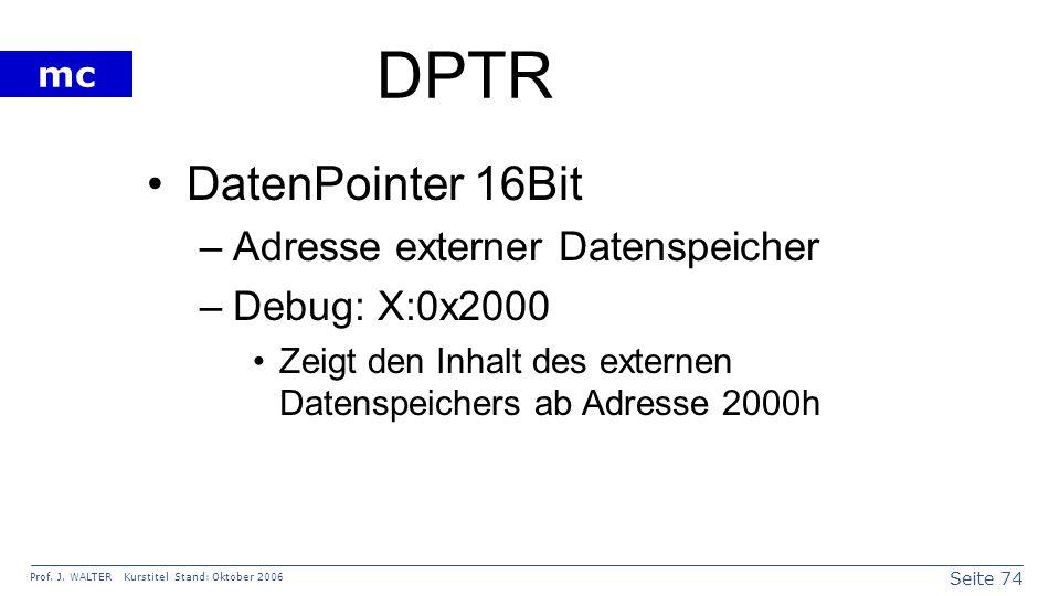 Seite 74 Prof. J. WALTER Kurstitel Stand: Oktober 2006 mc DPTR DatenPointer 16Bit –Adresse externer Datenspeicher –Debug: X:0x2000 Zeigt den Inhalt de