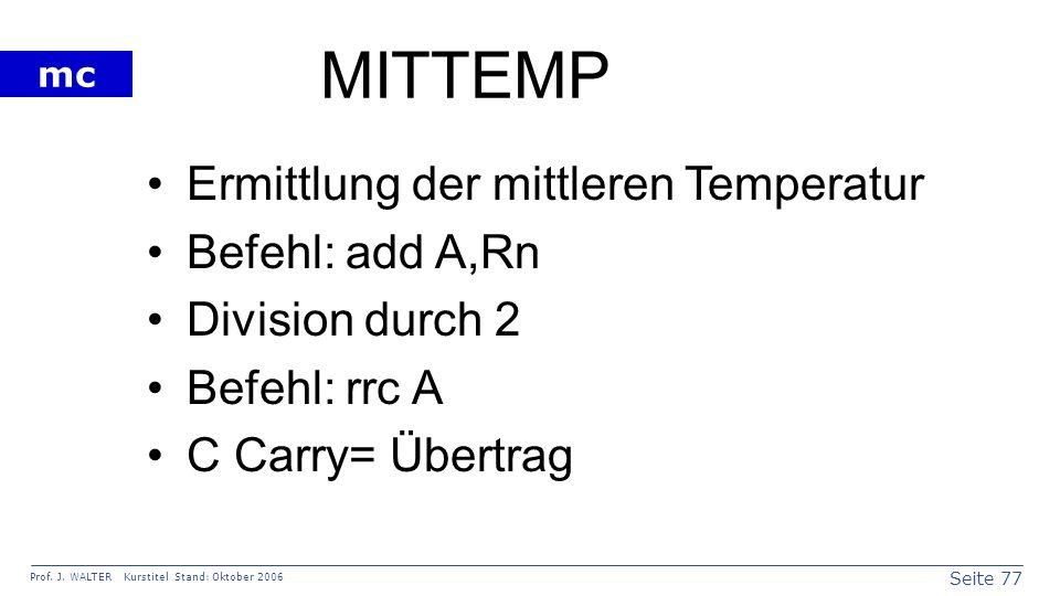 Seite 77 Prof. J. WALTER Kurstitel Stand: Oktober 2006 mc MITTEMP Ermittlung der mittleren Temperatur Befehl: add A,Rn Division durch 2 Befehl: rrc A