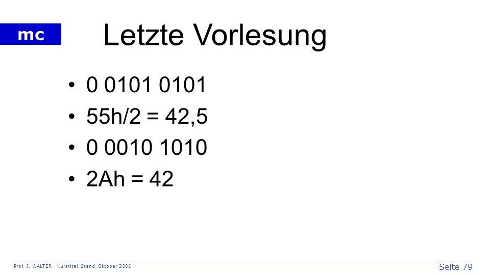 Seite 79 Prof. J. WALTER Kurstitel Stand: Oktober 2006 mc Letzte Vorlesung 0 0101 0101 55h/2 = 42,5 0 0010 1010 2Ah = 42