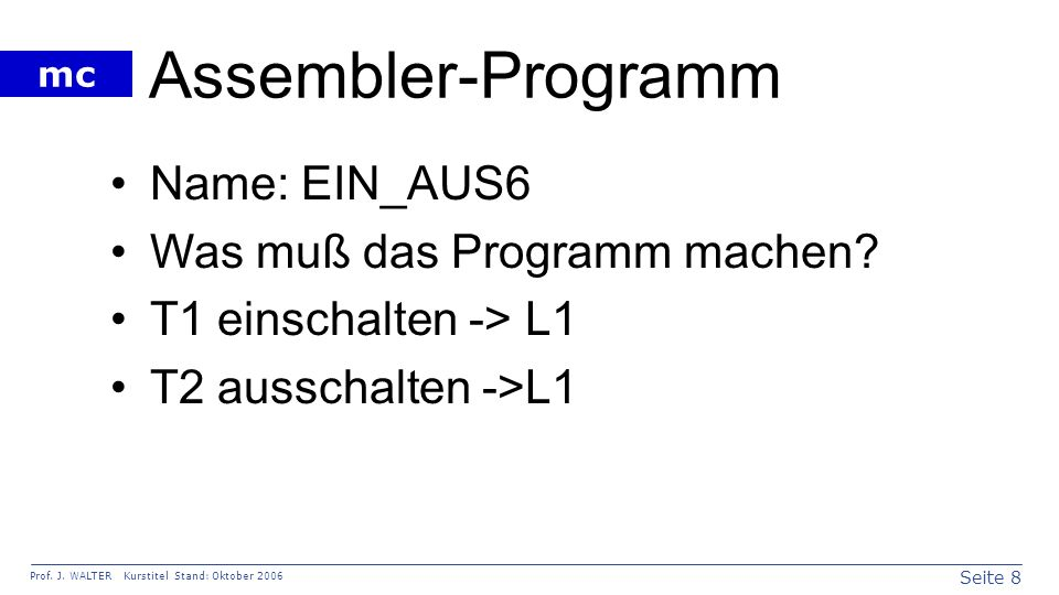 Seite 8 Prof. J. WALTER Kurstitel Stand: Oktober 2006 mc Assembler-Programm Name: EIN_AUS6 Was muß das Programm machen? T1 einschalten -> L1 T2 aussch