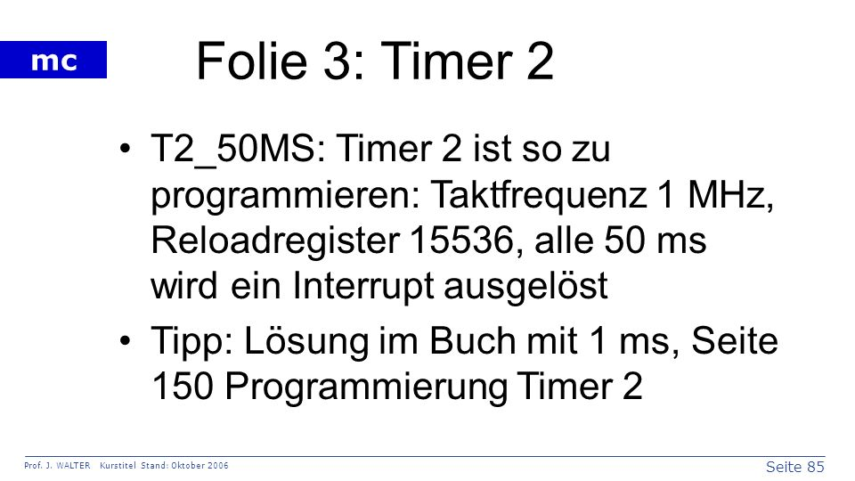 Seite 85 Prof. J. WALTER Kurstitel Stand: Oktober 2006 mc Folie 3: Timer 2 T2_50MS: Timer 2 ist so zu programmieren: Taktfrequenz 1 MHz, Reloadregiste