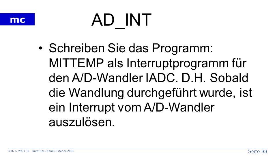 Seite 88 Prof. J. WALTER Kurstitel Stand: Oktober 2006 mc AD_INT Schreiben Sie das Programm: MITTEMP als Interruptprogramm für den A/D-Wandler IADC. D