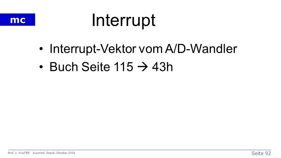 Seite 92 Prof. J. WALTER Kurstitel Stand: Oktober 2006 mc Interrupt Interrupt-Vektor vom A/D-Wandler Buch Seite 115 43h