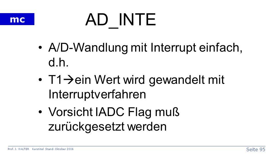 Seite 95 Prof. J. WALTER Kurstitel Stand: Oktober 2006 mc AD_INTE A/D-Wandlung mit Interrupt einfach, d.h. T1 ein Wert wird gewandelt mit Interruptver